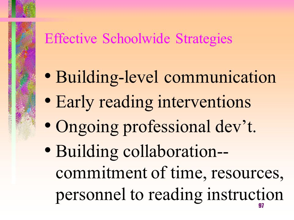 97 Effective Schoolwide Strategies Building-level communication Early reading interventions Ongoing professional dev't.