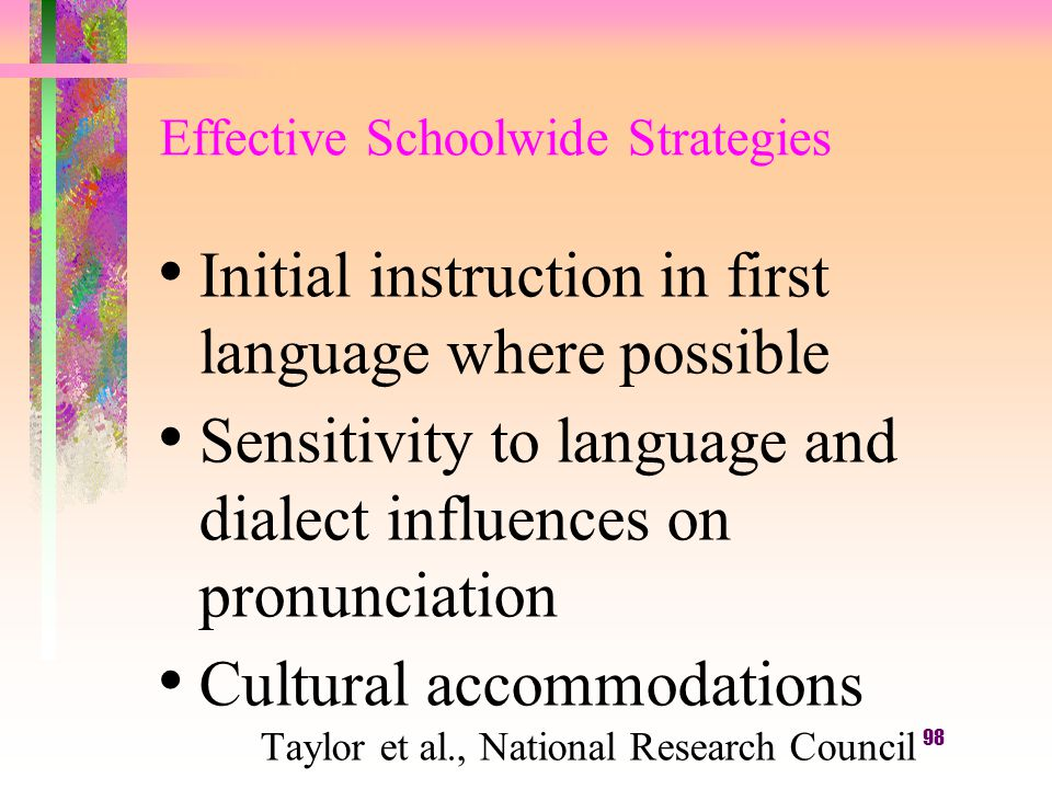 98 Effective Schoolwide Strategies Initial instruction in first language where possible Sensitivity to language and dialect influences on pronunciation Cultural accommodations Taylor et al., National Research Council