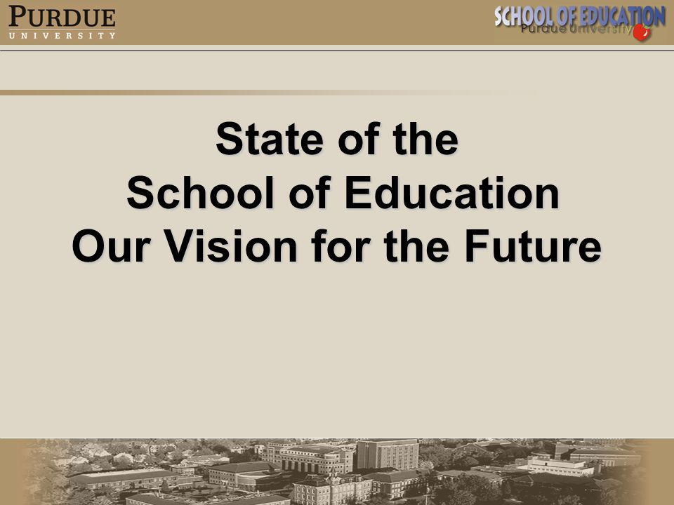 State of the School of Education School of Education Our Vision for the Future