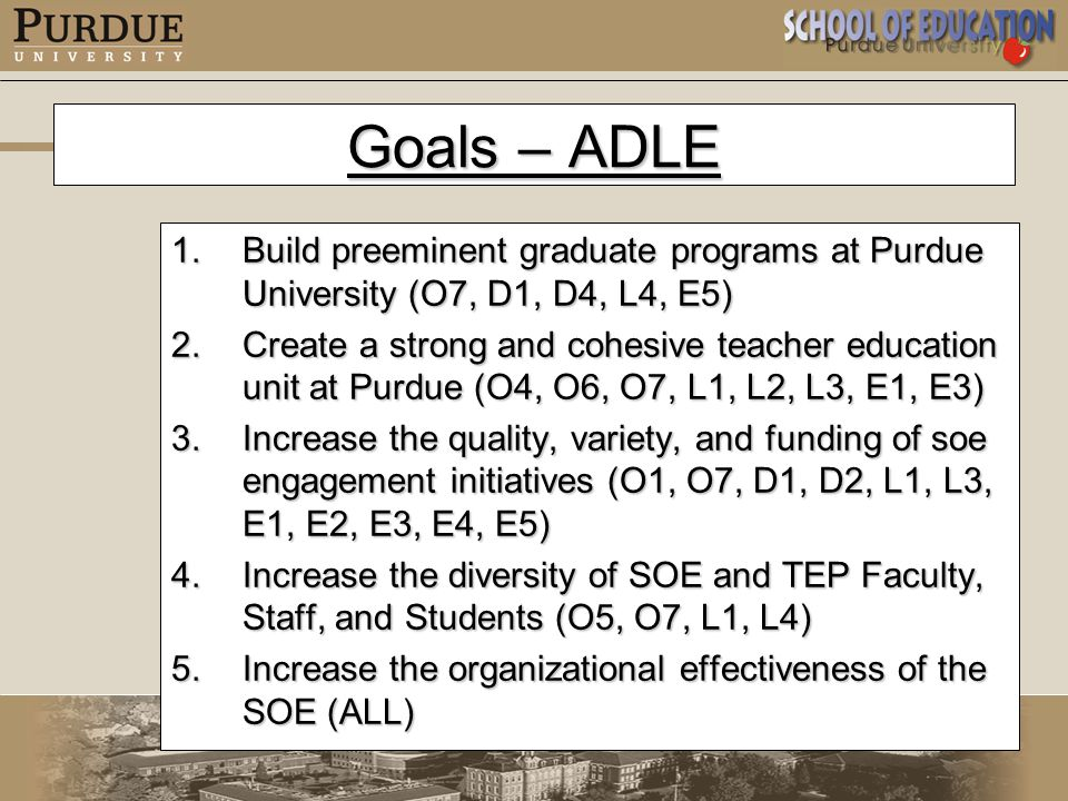 Goals – ADLE 1.Build preeminent graduate programs at Purdue University (O7, D1, D4, L4, E5) 2.Create a strong and cohesive teacher education unit at Purdue (O4, O6, O7, L1, L2, L3, E1, E3) 3.Increase the quality, variety, and funding of soe engagement initiatives (O1, O7, D1, D2, L1, L3, E1, E2, E3, E4, E5) 4.Increase the diversity of SOE and TEP Faculty, Staff, and Students (O5, O7, L1, L4) 5.Increase the organizational effectiveness of the SOE (ALL)