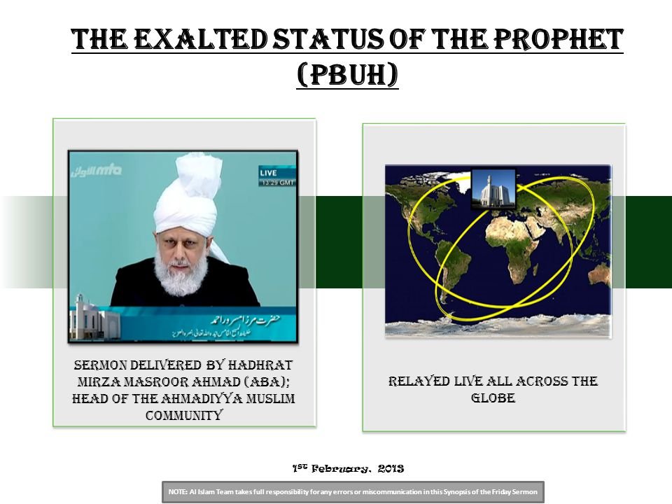 NOTE: Al Islam Team takes full responsibility for any errors or miscommunication in this Synopsis of the Friday Sermon Sermon Delivered by Hadhrat Mirza Masroor Ahmad (aba); Head of the Ahmadiyya Muslim Community relayed live all across the globe The Exalted Status of The Prophet (PBUH) 1 ST February, 2013