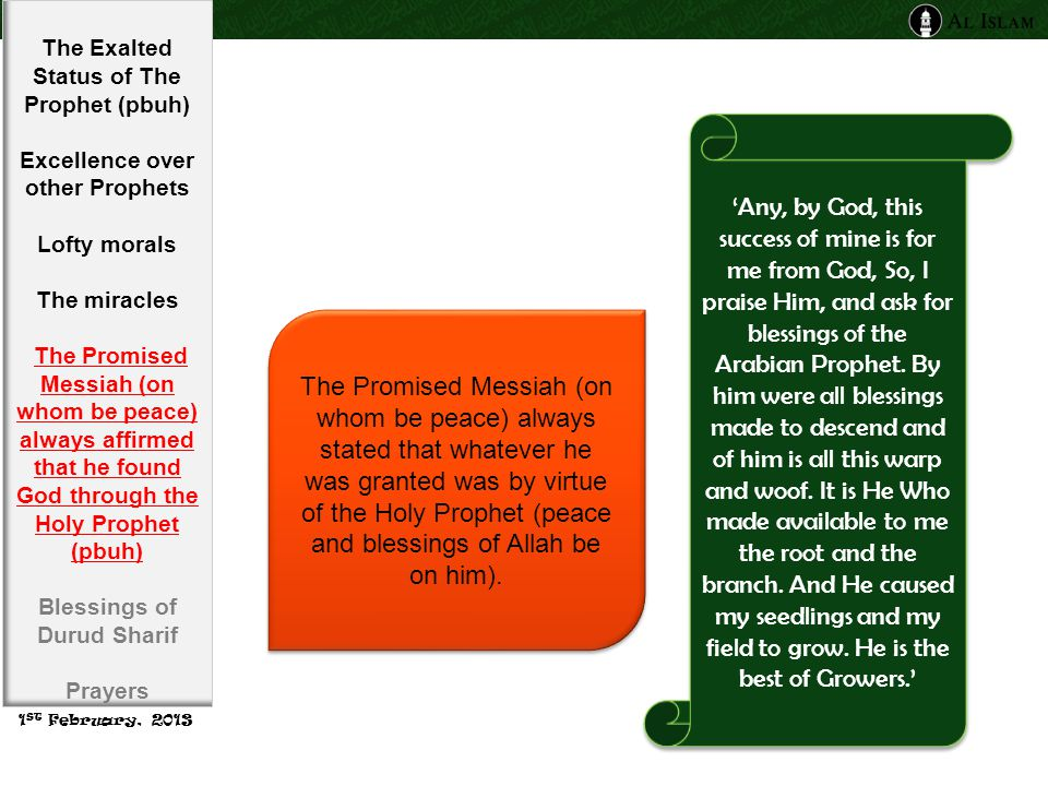 The Promised Messiah (on whom be peace) always stated that whatever he was granted was by virtue of the Holy Prophet (peace and blessings of Allah be on him).