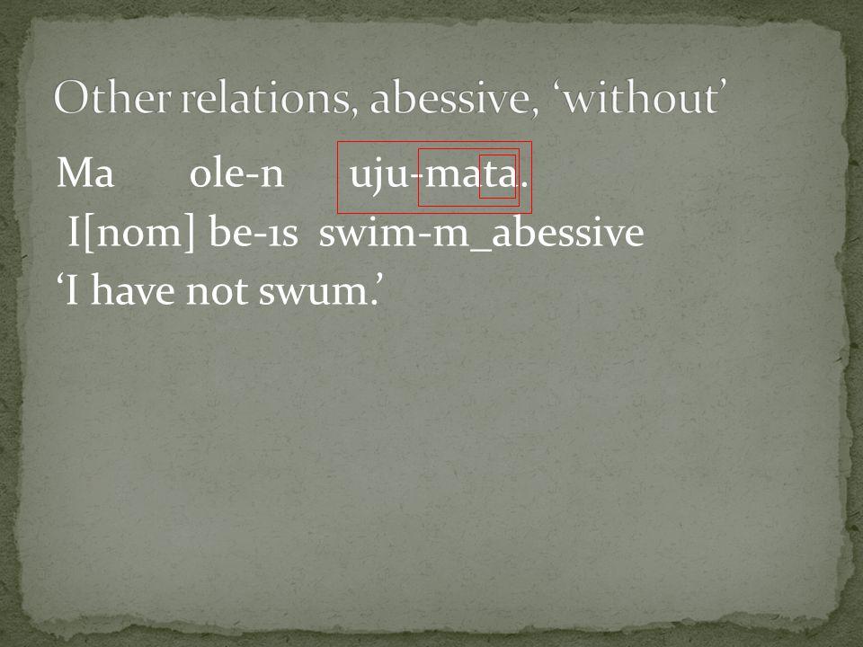 Ma ole-n uju-mata. I[nom] be-1s swim-m_abessive 'I have not swum.'