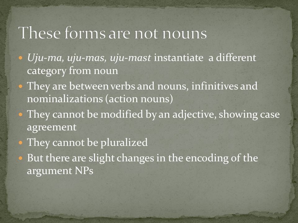 Uju-ma, uju-mas, uju-mast instantiate a different category from noun They are between verbs and nouns, infinitives and nominalizations (action nouns) They cannot be modified by an adjective, showing case agreement They cannot be pluralized But there are slight changes in the encoding of the argument NPs