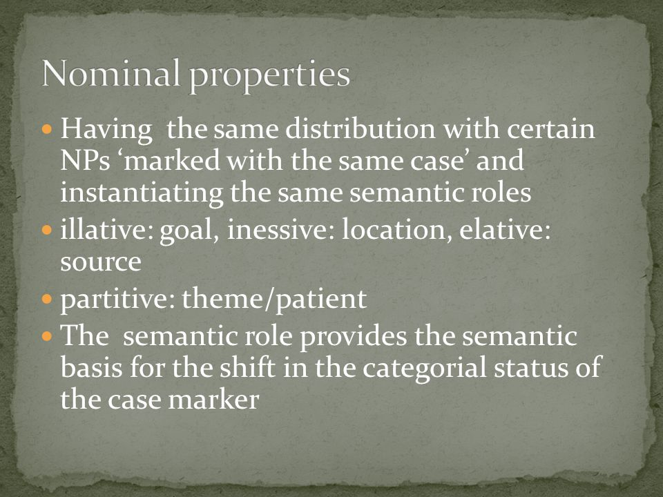 Having the same distribution with certain NPs 'marked with the same case' and instantiating the same semantic roles illative: goal, inessive: location, elative: source partitive: theme/patient The semantic role provides the semantic basis for the shift in the categorial status of the case marker