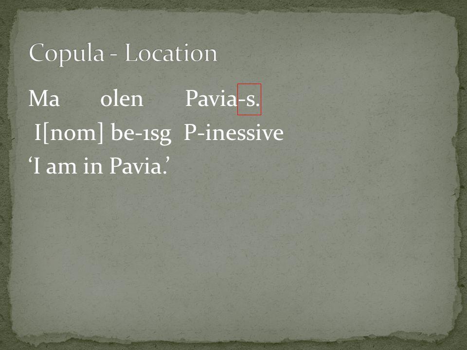 Ma olen Pavia-s. I[nom] be-1sg P-inessive 'I am in Pavia.'