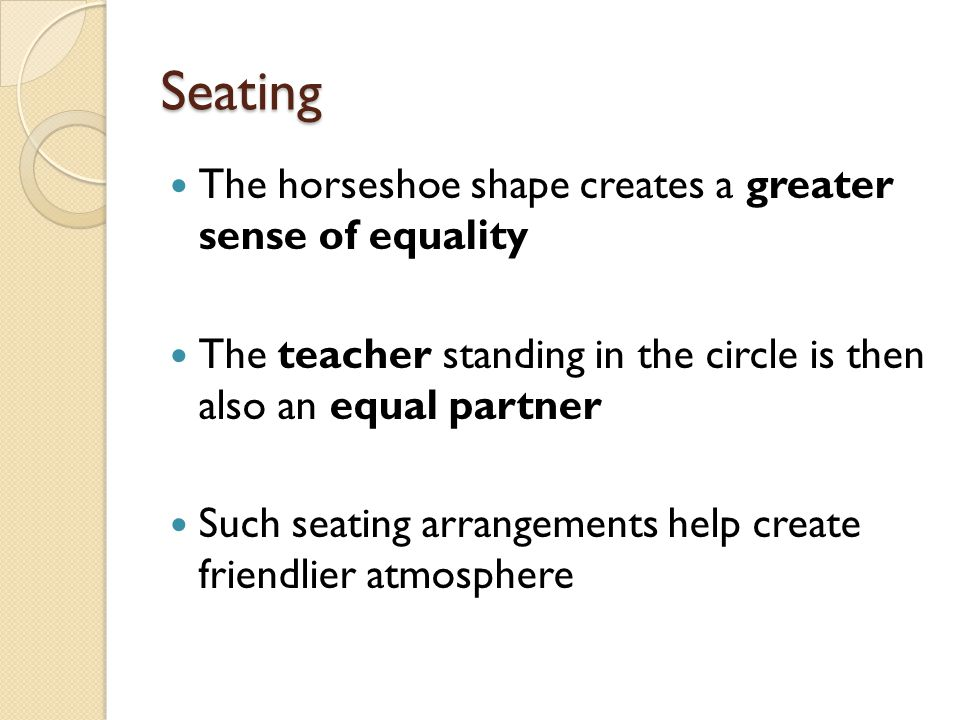 Seating The horseshoe shape creates a greater sense of equality The teacher standing in the circle is then also an equal partner Such seating arrangements help create friendlier atmosphere