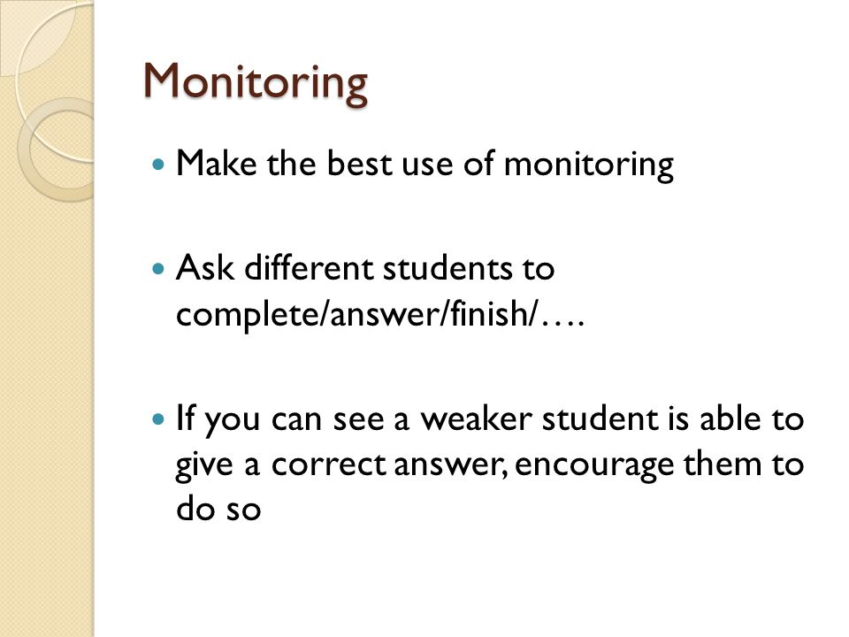 Monitoring Make the best use of monitoring Ask different students to complete/answer/finish/….