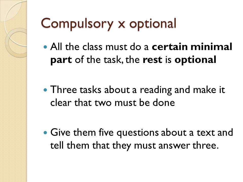 Compulsory x optional All the class must do a certain minimal part of the task, the rest is optional Three tasks about a reading and make it clear that two must be done Give them five questions about a text and tell them that they must answer three.