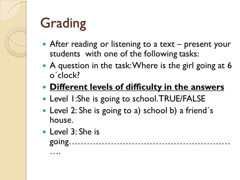 Grading After reading or listening to a text – present your students with one of the following tasks: A question in the task: Where is the girl going at 6 o´clock.