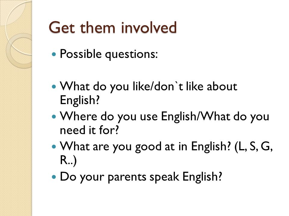 Get them involved Possible questions: What do you like/don`t like about English.