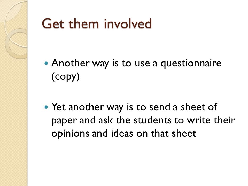 Get them involved Another way is to use a questionnaire (copy) Yet another way is to send a sheet of paper and ask the students to write their opinions and ideas on that sheet