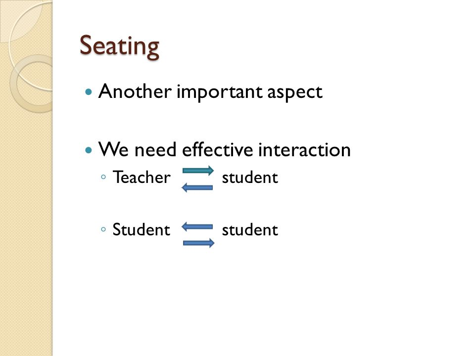 Seating Horseshoe has proven very suitable and more effective for the English language classes In the horseshoe (or a circle) shape, students can make an eye contact with everyone else in the class and thus interact more naturally Also weaker students tend to hide away less and the stronger ones dominate less