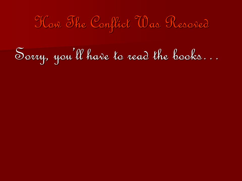 How The Conflict Was Resoved Sorry, you'll have to read the books…