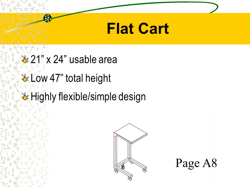 Flat Cart 21 x 24 usable area Low 47 total height Highly flexible/simple design Page A8