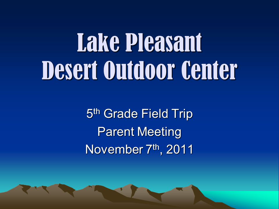 Lake Pleasant Desert Outdoor Center 5 th Grade Field Trip Parent Meeting November 7 th, 2011