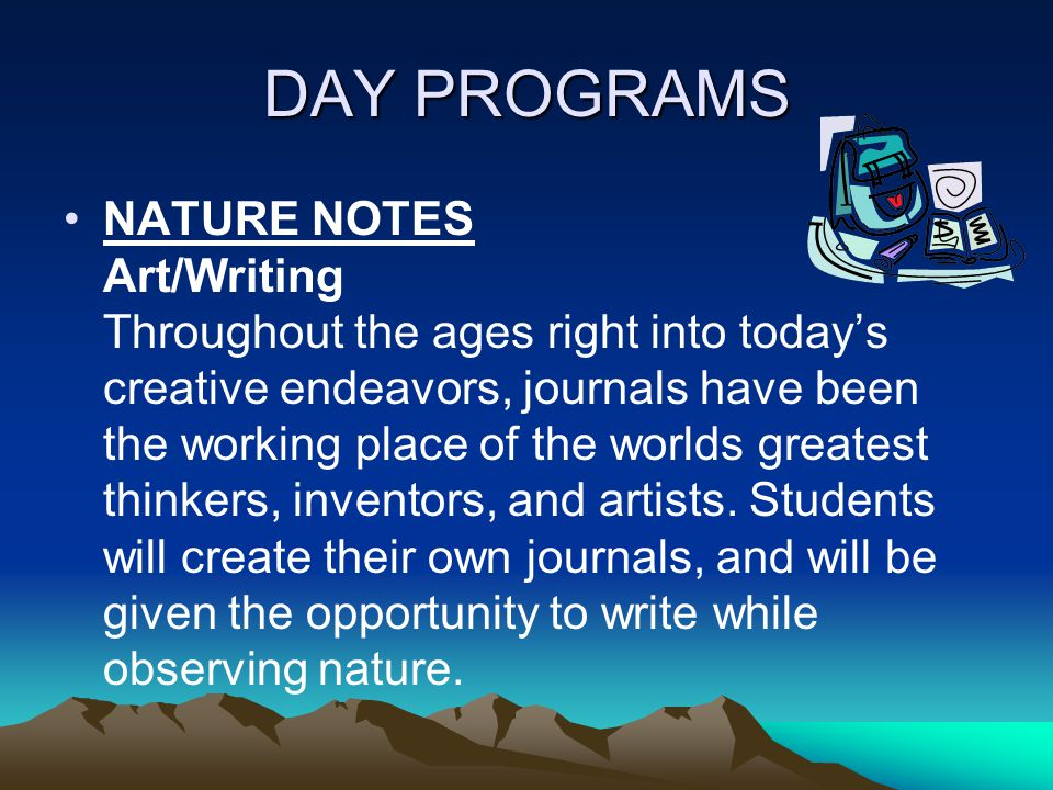 DAY PROGRAMS NATURE NOTES Art/Writing Throughout the ages right into today's creative endeavors, journals have been the working place of the worlds greatest thinkers, inventors, and artists.