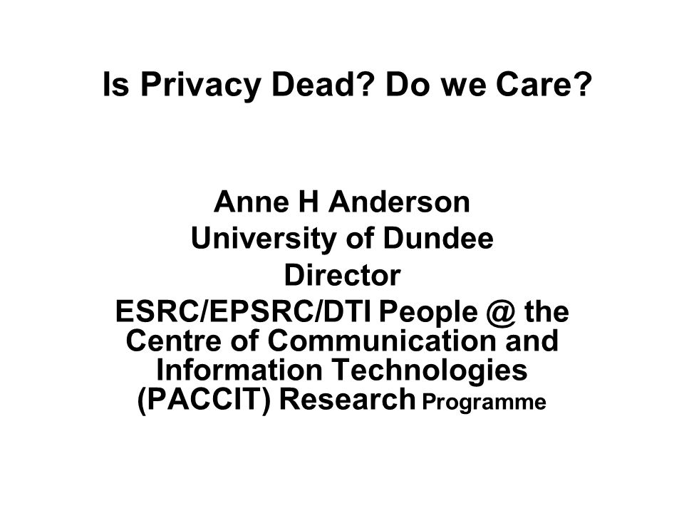 Is Privacy Dead? Do we Care? Anne H Anderson University of Dundee Director ESRC/EPSRC/DTI People @ the Centre of Communication and Information Technol