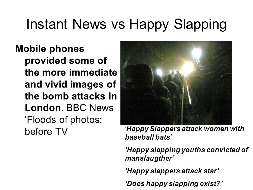 Instant News vs Happy Slapping Mobile phones provided some of the more immediate and vivid images of the bomb attacks in London. BBC News 'Floods of p