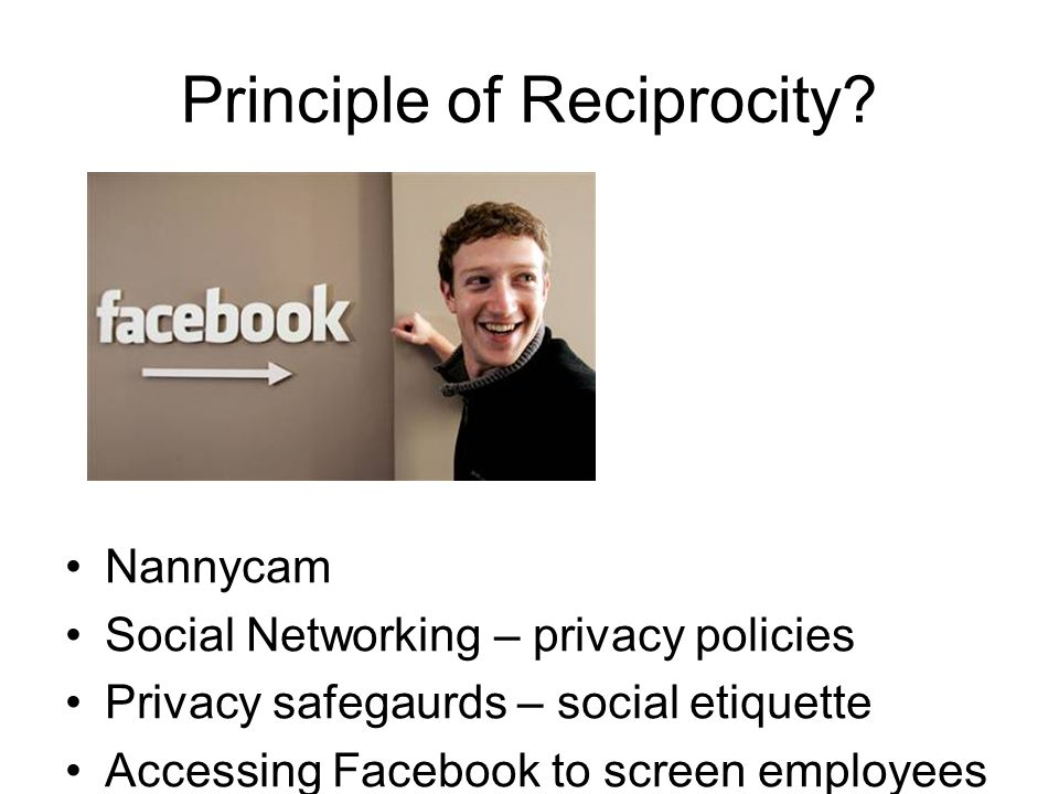 Principle of Reciprocity? Nannycam Social Networking – privacy policies Privacy safegaurds – social etiquette Accessing Facebook to screen employees