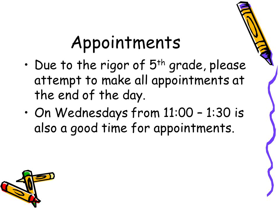 Appointments Due to the rigor of 5 th grade, please attempt to make all appointments at the end of the day. On Wednesdays from 11:00 – 1:30 is also a