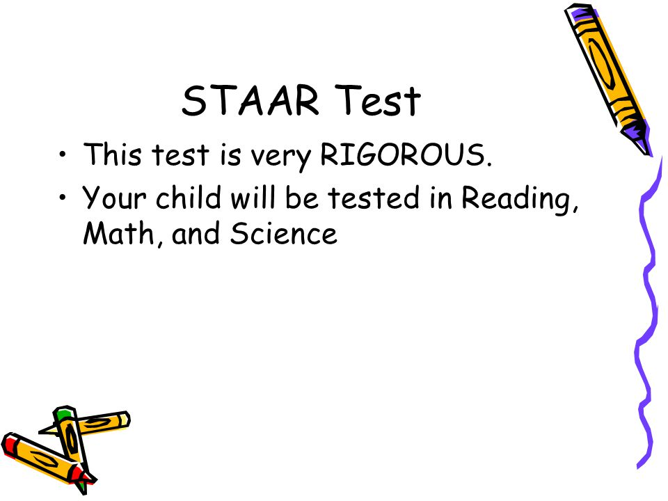 STAAR Test This test is very RIGOROUS. Your child will be tested in Reading, Math, and Science