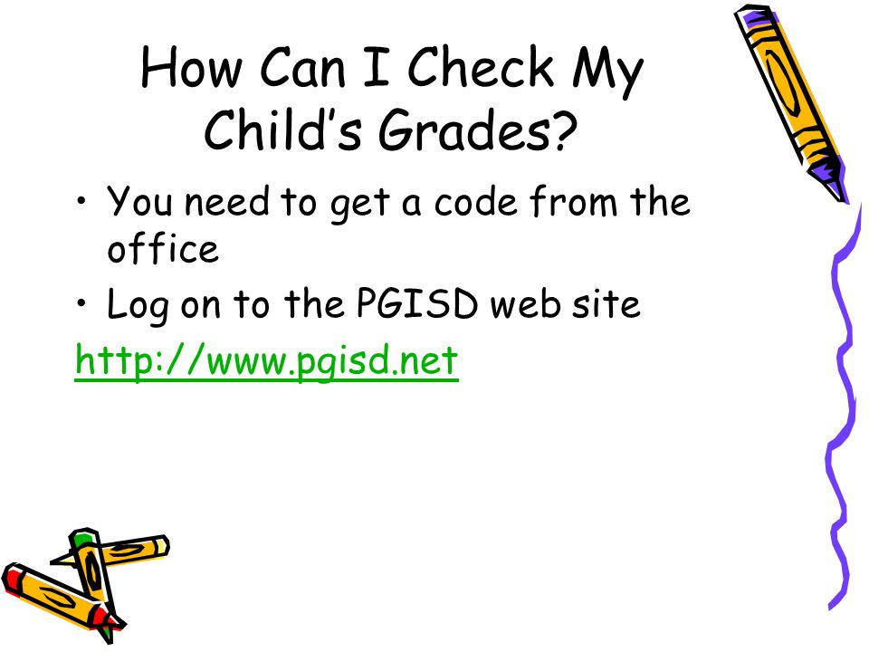 How Can I Check My Child's Grades? You need to get a code from the office Log on to the PGISD web site http://www.pgisd.net