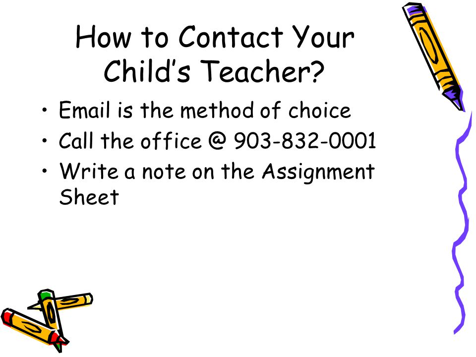 How to Contact Your Child's Teacher? Email is the method of choice Call the office @ 903-832-0001 Write a note on the Assignment Sheet