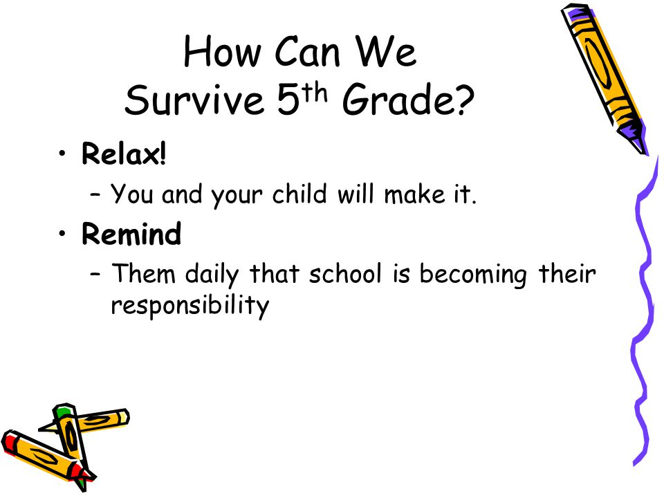 How Can We Survive 5 th Grade? Relax! –You and your child will make it. Remind –Them daily that school is becoming their responsibility