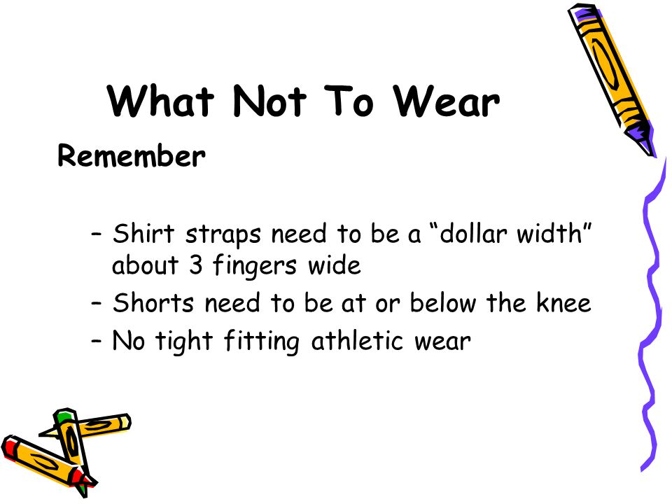 "What Not To Wear Remember –Shirt straps need to be a ""dollar width"" about 3 fingers wide –Shorts need to be at or below the knee –No tight fitting ath"