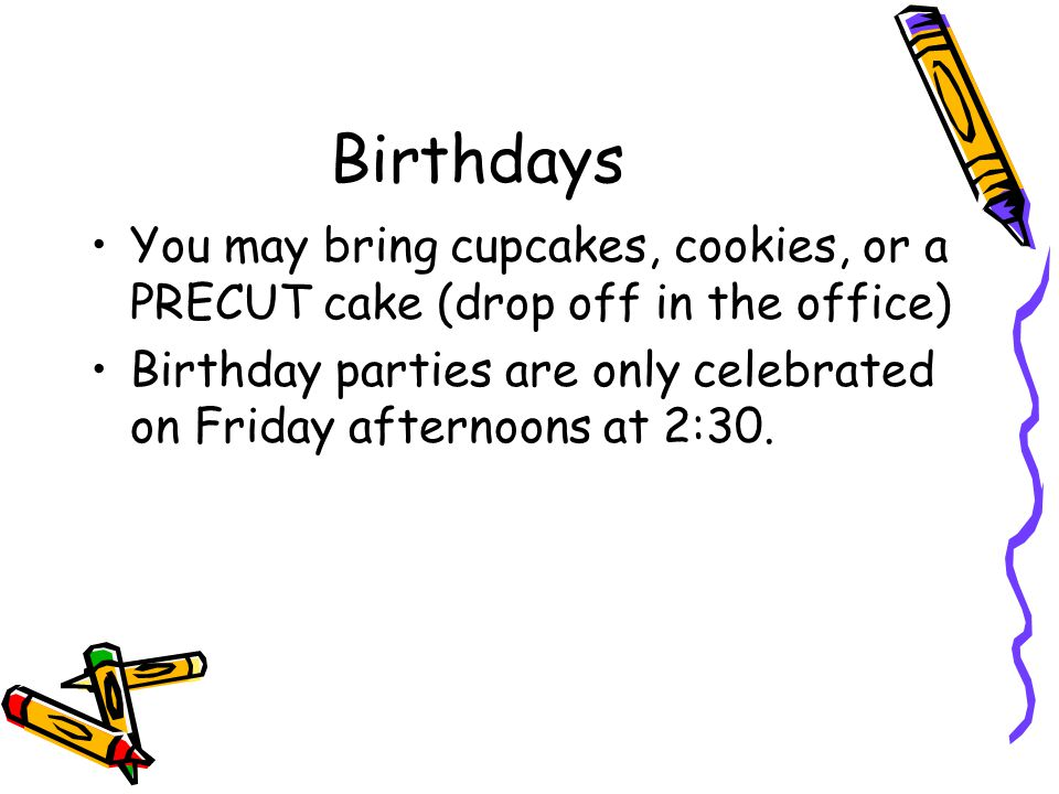 Birthdays You may bring cupcakes, cookies, or a PRECUT cake (drop off in the office) Birthday parties are only celebrated on Friday afternoons at 2:30