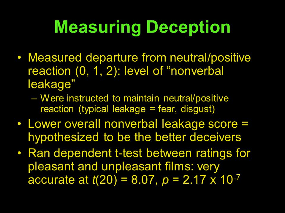 Measuring Deception Measured departure from neutral/positive reaction (0, 1, 2): level of nonverbal leakage –Were instructed to maintain neutral/positive reaction (typical leakage = fear, disgust) Lower overall nonverbal leakage score = hypothesized to be the better deceivers Ran dependent t-test between ratings for pleasant and unpleasant films: very accurate at t(20) = 8.07, p = 2.17 x 10 -7