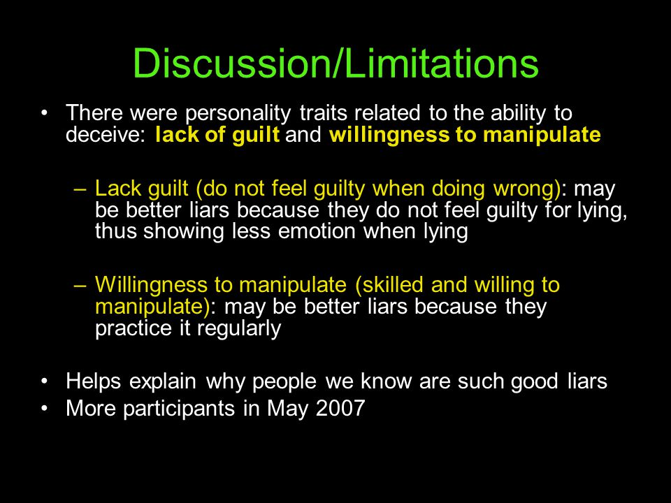 Discussion/Limitations There were personality traits related to the ability to deceive: lack of guilt and willingness to manipulate –Lack guilt (do not feel guilty when doing wrong): may be better liars because they do not feel guilty for lying, thus showing less emotion when lying –Willingness to manipulate (skilled and willing to manipulate): may be better liars because they practice it regularly Helps explain why people we know are such good liars More participants in May 2007