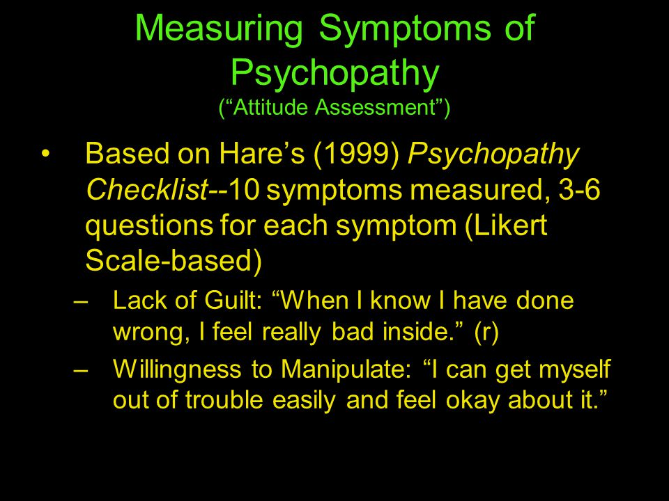 Measuring Symptoms of Psychopathy ( Attitude Assessment ) Based on Hare's (1999) Psychopathy Checklist--10 symptoms measured, 3-6 questions for each symptom (Likert Scale-based) –Lack of Guilt: When I know I have done wrong, I feel really bad inside. (r) –Willingness to Manipulate: I can get myself out of trouble easily and feel okay about it.