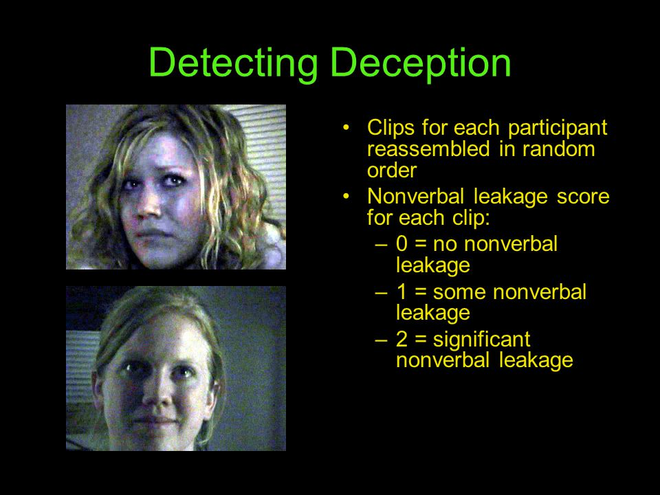 Detecting Deception Clips for each participant reassembled in random order Nonverbal leakage score for each clip: –0 = no nonverbal leakage –1 = some nonverbal leakage –2 = significant nonverbal leakage