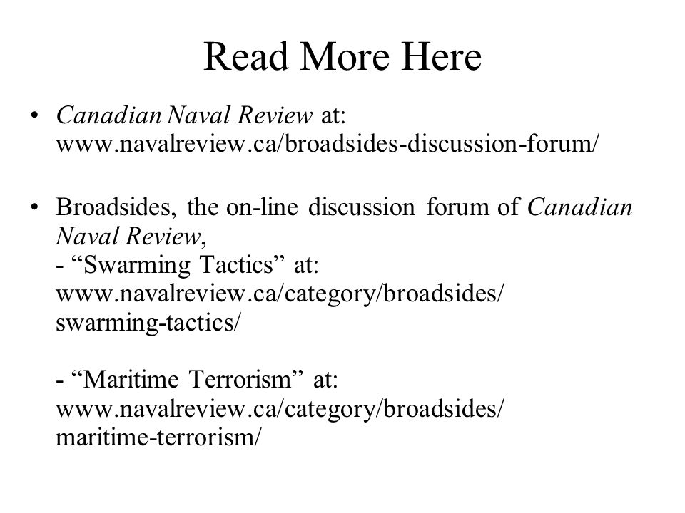 Read More Here Canadian Naval Review at: www.navalreview.ca/broadsides-discussion-forum/ Broadsides, the on-line discussion forum of Canadian Naval Review, - Swarming Tactics at: www.navalreview.ca/category/broadsides/ swarming-tactics/ - Maritime Terrorism at: www.navalreview.ca/category/broadsides/ maritime-terrorism/