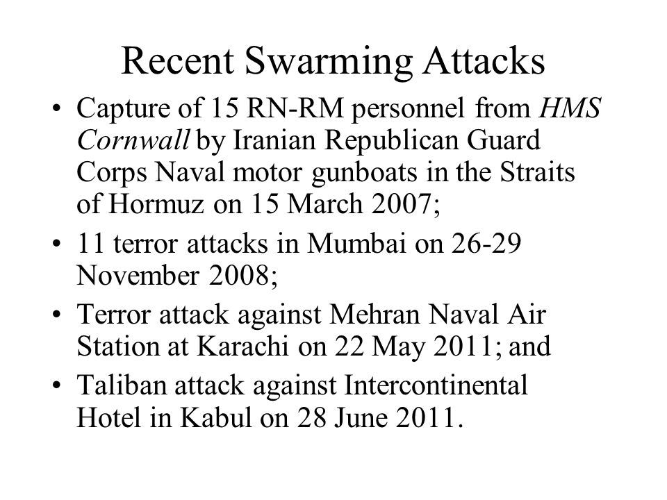 Recent Swarming Attacks Capture of 15 RN-RM personnel from HMS Cornwall by Iranian Republican Guard Corps Naval motor gunboats in the Straits of Hormuz on 15 March 2007; 11 terror attacks in Mumbai on 26-29 November 2008; Terror attack against Mehran Naval Air Station at Karachi on 22 May 2011; and Taliban attack against Intercontinental Hotel in Kabul on 28 June 2011.