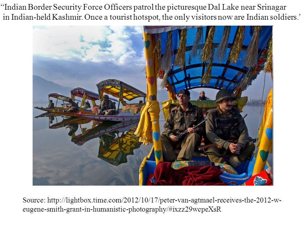 Source: http://lightbox.time.com/2012/10/17/peter-van-agtmael-receives-the-2012-w- eugene-smith-grant-in-humanistic-photography/#ixzz29wcpeXsR Indian Border Security Force Officers patrol the picturesque Dal Lake near Srinagar in Indian-held Kashmir.