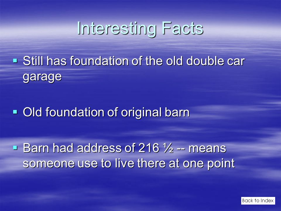 Interesting Facts  Still has foundation of the old double car garage  Old foundation of original barn  Barn had address of 216 ½ -- means someone use to live there at one point