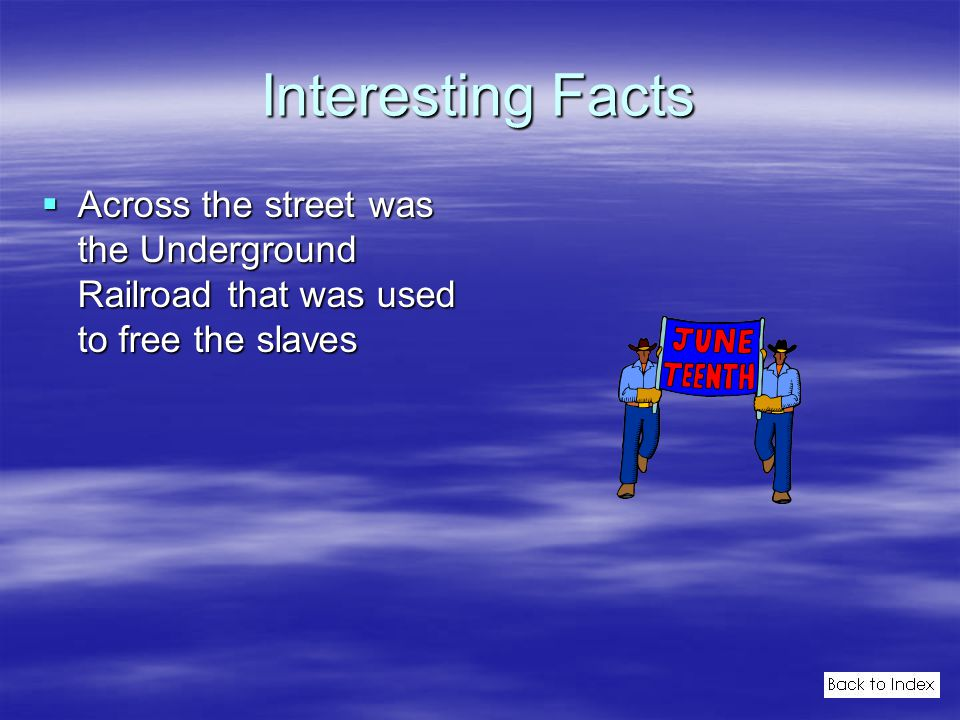 Interesting Facts  Across the street was the Underground Railroad that was used to free the slaves
