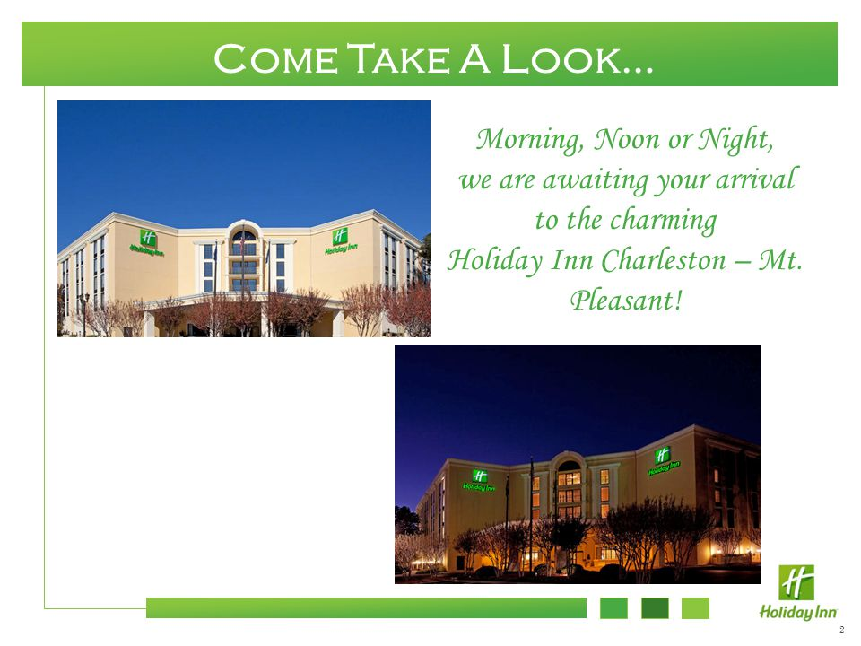 2 Come Take A Look… Morning, Noon or Night, we are awaiting your arrival to the charming Holiday Inn Charleston – Mt. Pleasant!
