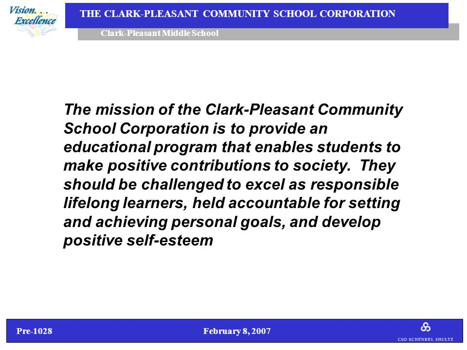Pre-1028 February 8, 2007 Clark-Pleasant Middle School THE CLARK-PLEASANT COMMUNITY SCHOOL CORPORATION 4.Stakeholder Concerns, Questions/Answers  I thought originally that the middle school would share space with the intermediate school and that it would be bridged.