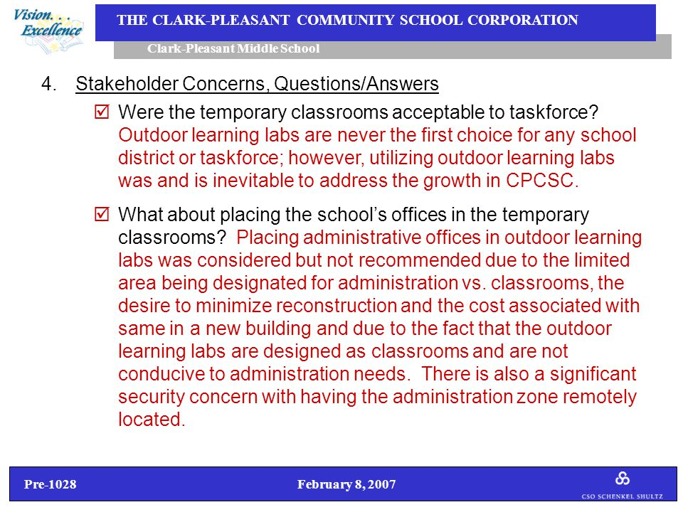 Pre-1028 February 8, 2007 Clark-Pleasant Middle School THE CLARK-PLEASANT COMMUNITY SCHOOL CORPORATION 4.Stakeholder Concerns, Questions/Answers  Were the temporary classrooms acceptable to taskforce.