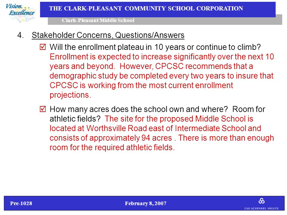 Pre-1028 February 8, 2007 Clark-Pleasant Middle School THE CLARK-PLEASANT COMMUNITY SCHOOL CORPORATION 4.Stakeholder Concerns, Questions/Answers  Will the enrollment plateau in 10 years or continue to climb.