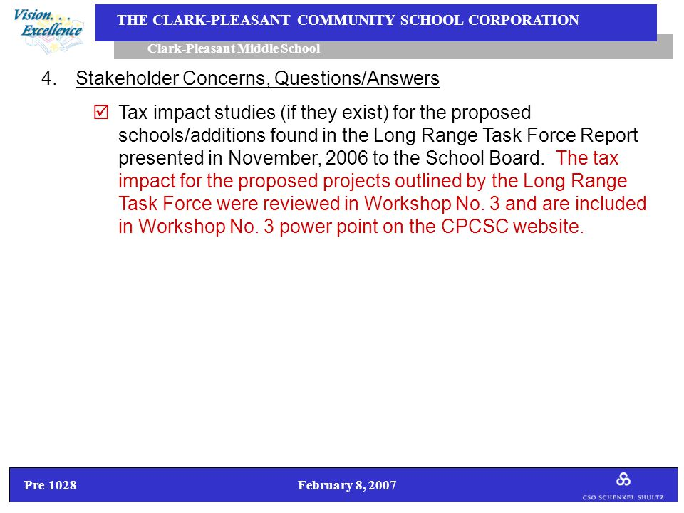 Pre-1028 February 8, 2007 Clark-Pleasant Middle School THE CLARK-PLEASANT COMMUNITY SCHOOL CORPORATION 4.Stakeholder Concerns, Questions/Answers  Tax impact studies (if they exist) for the proposed schools/additions found in the Long Range Task Force Report presented in November, 2006 to the School Board.
