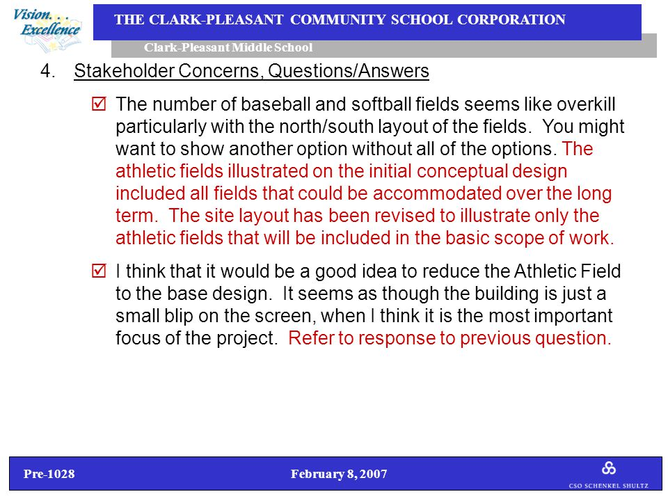 Pre-1028 February 8, 2007 Clark-Pleasant Middle School THE CLARK-PLEASANT COMMUNITY SCHOOL CORPORATION 4.Stakeholder Concerns, Questions/Answers  The number of baseball and softball fields seems like overkill particularly with the north/south layout of the fields.