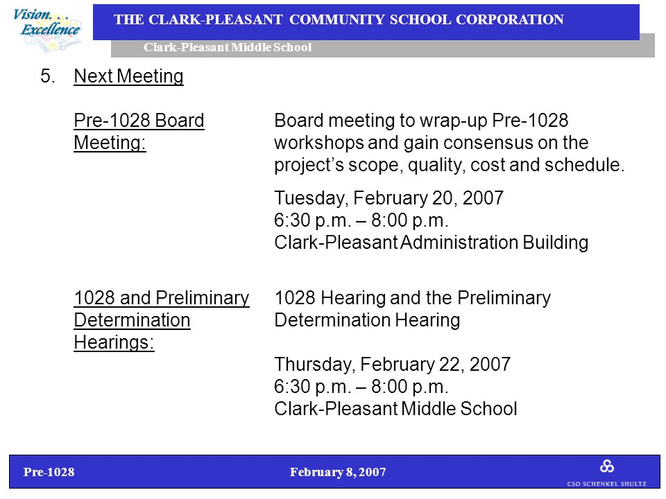 Pre-1028 February 8, 2007 Clark-Pleasant Middle School THE CLARK-PLEASANT COMMUNITY SCHOOL CORPORATION 5.Next Meeting Pre-1028 BoardBoard meeting to wrap-up Pre-1028 Meeting:workshops and gain consensus on the project's scope, quality, cost and schedule.