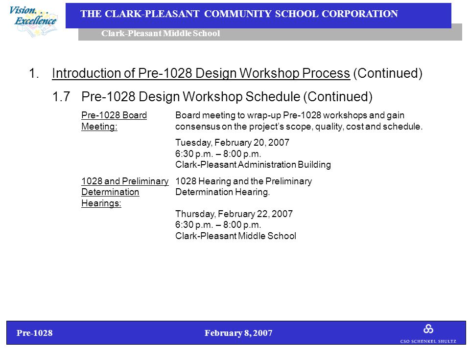 Pre-1028 February 8, 2007 Clark-Pleasant Middle School THE CLARK-PLEASANT COMMUNITY SCHOOL CORPORATION 1.Introduction of Pre-1028 Design Workshop Process (Continued) 1.7Pre-1028 Design Workshop Schedule (Continued) Pre-1028 BoardBoard meeting to wrap-up Pre-1028 workshops and gain Meeting:consensus on the project's scope, quality, cost and schedule.