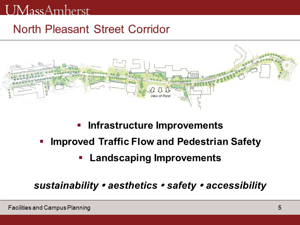 5 Facilities and Campus Planning North Pleasant Street Corridor  Infrastructure Improvements  Improved Traffic Flow and Pedestrian Safety  Landscaping Improvements View of Pond sustainability  aesthetics  safety  accessibility