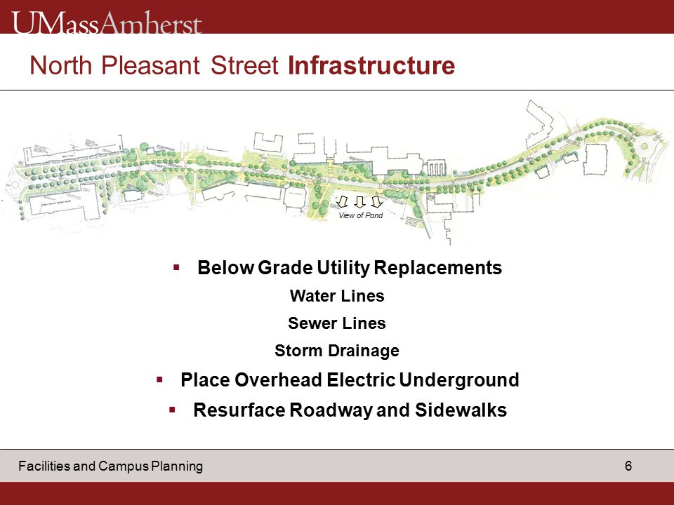 6 Facilities and Campus Planning North Pleasant Street Infrastructure  Below Grade Utility Replacements Water Lines Sewer Lines Storm Drainage  Place Overhead Electric Underground  Resurface Roadway and Sidewalks View of Pond